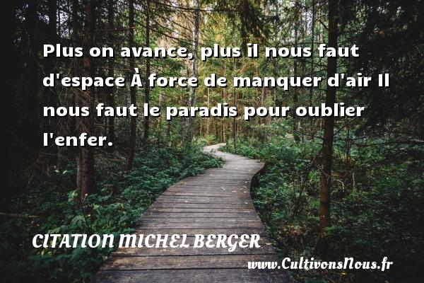 Citation Michel Berger - Plus on avance, plus il nous faut d espace À force de manquer d air Il nous faut le paradis pour oublier l enfer. Une citation de Michel Berger CITATION MICHEL BERGER