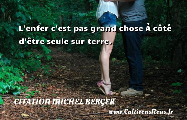Citation Michel Berger - L enfer c est pas grand chose À côté d être seule sur terre. Une citation de Michel Berger CITATION MICHEL BERGER