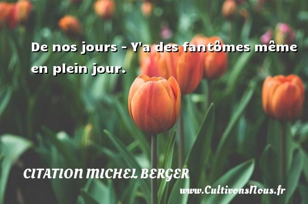 Citation Michel Berger - De nos jours - Y a des fantômes même en plein jour. Une citation de Michel Berger CITATION MICHEL BERGER