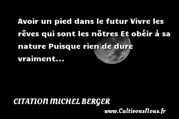 Citation Michel Berger - Avoir un pied dans le futur Vivre les rêves qui sont les nôtres Et obéir à sa nature Puisque rien de dure vraiment... Une citation de Michel Berger CITATION MICHEL BERGER