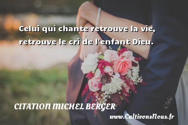 Citation Michel Berger - Celui qui chante retrouve la vie, retrouve le cri de l enfant Dieu. Une citation de Michel Berger CITATION MICHEL BERGER