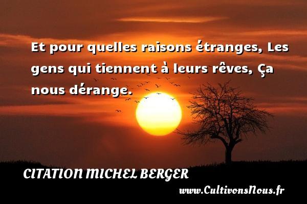 Citation Michel Berger - Et pour quelles raisons étranges, Les gens qui tiennent à leurs rêves, Ça nous dérange. Une citation de Michel Berger CITATION MICHEL BERGER