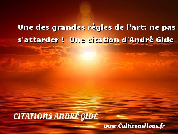 Une des grandes règles de l art: ne pas s attarder !   Une  citation  d André Gide CITATIONS ANDRÉ GIDE - Citations André Gide