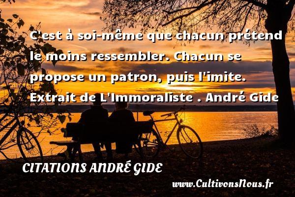 Citations - Citations André Gide - Citation patron - C est à soi-même que chacun prétend le moins ressembler. Chacun se propose un patron, puis l imite.   Extrait de L Immoraliste .   André Gide CITATIONS ANDRÉ GIDE