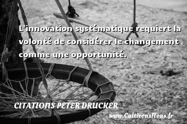 Citations Peter Drucker - L innovation systématique requiert la volonté de considérer le changement comme une opportunité. Une citation de Peter Drucker CITATIONS PETER DRUCKER