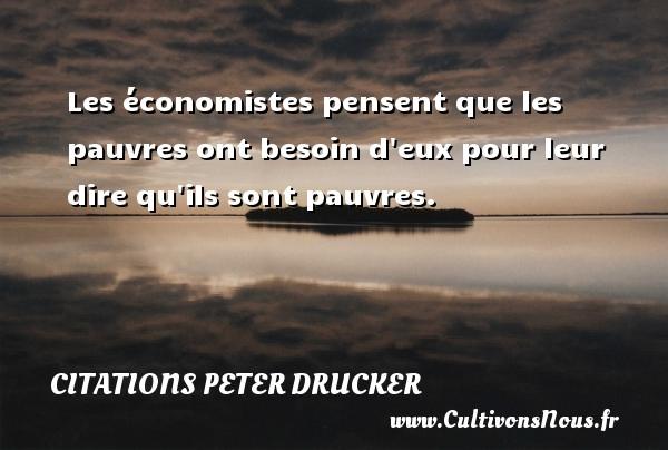 Citations Peter Drucker - Les économistes pensent que les pauvres ont besoin d eux pour leur dire qu ils sont pauvres. Une citation de Peter Drucker CITATIONS PETER DRUCKER