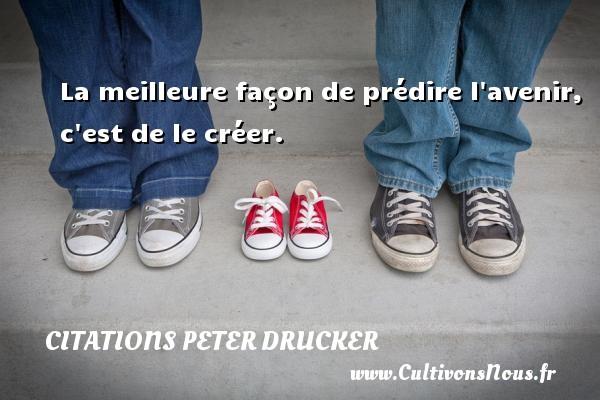 Citations Peter Drucker - La meilleure façon de prédire l avenir, c est de le créer. Une citation de Peter Drucker CITATIONS PETER DRUCKER