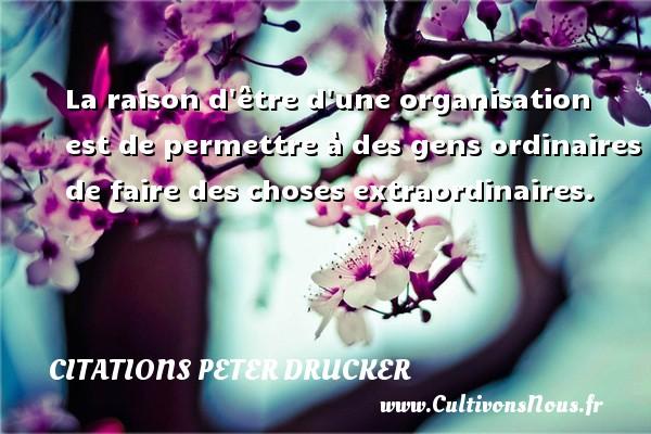 Citations Peter Drucker - La raison d être d une organisation est de permettre à des gens ordinaires de faire des choses extraordinaires. Une citation de Peter Drucker CITATIONS PETER DRUCKER