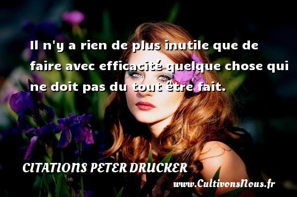 Citations Peter Drucker - Il n y a rien de plus inutile que de faire avec efficacité quelque chose qui ne doit pas du tout être fait. Une citation de Peter Drucker CITATIONS PETER DRUCKER