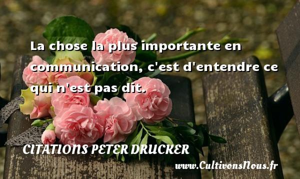 La chose la plus importante en communication, c est d entendre ce qui n est pas dit. Une citation de Peter Drucker CITATIONS PETER DRUCKER - Citation communication