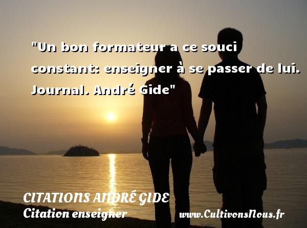 Citations - Citations André Gide - Citation enseigner - Un bon formateur a ce souci constant: enseigner à se passer de lui.  Journal. André Gide   Une citation sur enseigner CITATIONS ANDRÉ GIDE