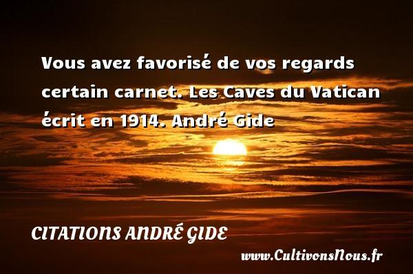 Vous avez favorisé de vos regards certain carnet.  Les Caves du Vatican écrit en 1914. André Gide CITATIONS ANDRÉ GIDE - Citations André Gide
