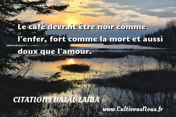 Citations Dalaï-Lama - Le café devrait être noir comme l enfer, fort comme la mort et aussi doux que l amour. Une citation de Dalaï-Lama CITATIONS DALAÏ-LAMA