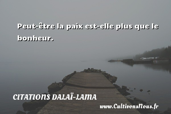 Citations Dalaï-Lama - Peut-être la paix est-elle plus que le bonheur. Une citation de Dalaï-Lama CITATIONS DALAÏ-LAMA