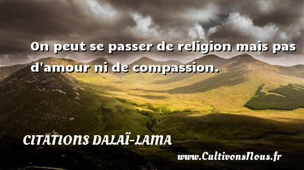 Citations Dalaï-Lama - On peut se passer de religion mais pas d amour ni de compassion. Une citation de Dalaï-Lama CITATIONS DALAÏ-LAMA