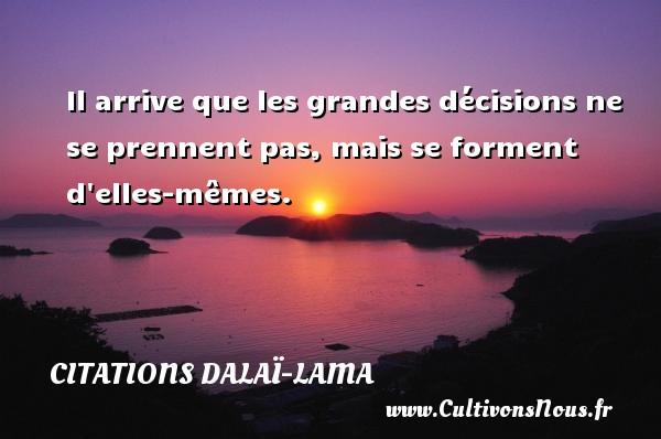 Citations Dalaï-Lama - Il arrive que les grandes décisions ne se prennent pas, mais se forment d elles-mêmes. Une citation de Dalaï-Lama CITATIONS DALAÏ-LAMA