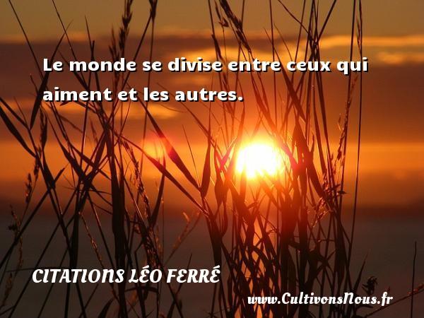 Citations Léo Ferré - Le monde se divise entre ceux qui aiment et les autres. Une citation de Léo Ferré CITATIONS LÉO FERRÉ