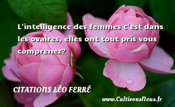 Citations Léo Ferré - L intelligence des femmes c est dans les ovaires, elles ont tout pris vous comprenez? Une citation de Léo Ferré CITATIONS LÉO FERRÉ