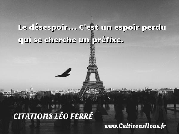 Citations Léo Ferré - Le désespoir... C est un espoir perdu qui se cherche un préfixe. Une citation de Léo Ferré CITATIONS LÉO FERRÉ