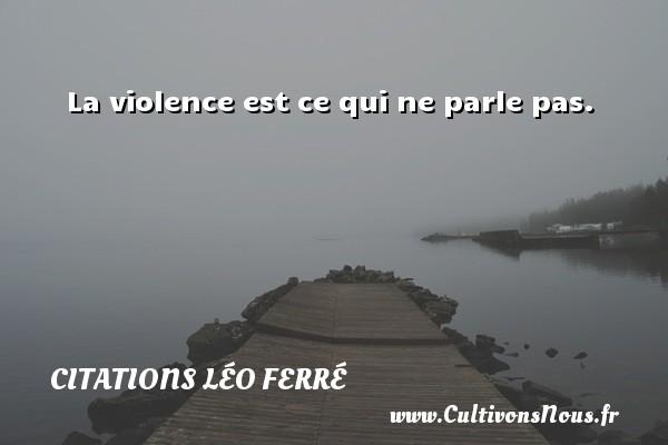 Citations Léo Ferré - La violence est ce qui ne parle pas. Une citation de Léo Ferré CITATIONS LÉO FERRÉ