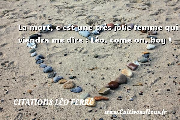 Citations Léo Ferré - La mort, c est une très jolie femme qui viendra me dire : Léo, come on, boy ! Une citation de Léo Ferré CITATIONS LÉO FERRÉ