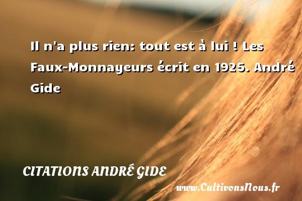 Il n a plus rien: tout est à lui !  Les Faux-Monnayeurs écrit en 1925. André Gide CITATIONS ANDRÉ GIDE - Citations André Gide