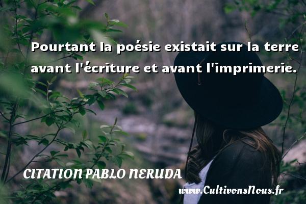 Citation Pablo Neruda - Pourtant la poésie existait sur la terre avant l écriture et avant l imprimerie. Une citation de Pablo Neruda CITATION PABLO NERUDA