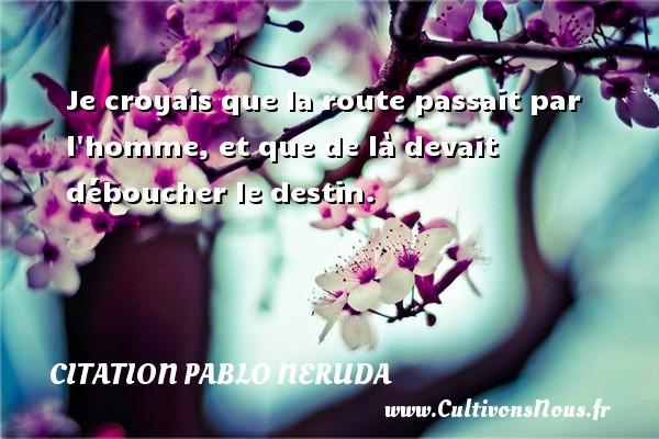 Citation Pablo Neruda - Je croyais que la route passait par l homme, et que de là devait déboucher le destin. Une citation de Pablo Neruda CITATION PABLO NERUDA