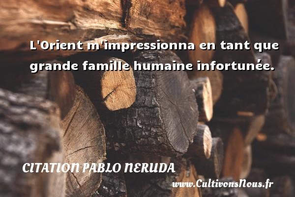 Citation Pablo Neruda - L Orient m impressionna en tant que grande famille humaine infortunée. Une citation de Pablo Neruda CITATION PABLO NERUDA