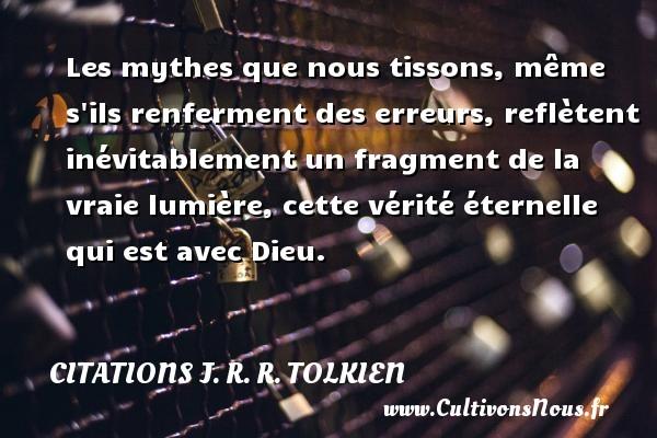 Citations J. R. R. Tolkien - Les mythes que nous tissons, même s ils renferment des erreurs, reflètent inévitablement un fragment de la vraie lumière, cette vérité éternelle qui est avec Dieu. Une citation de J. R. R. Tolkien CITATIONS J. R. R. TOLKIEN