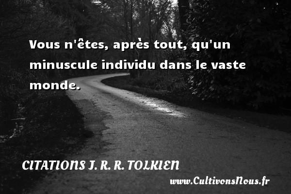 Citations J. R. R. Tolkien - Vous n êtes, après tout, qu un minuscule individu dans le vaste monde. Une citation de J. R. R. Tolkien CITATIONS J. R. R. TOLKIEN