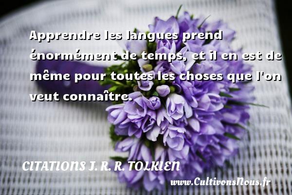 Citations J. R. R. Tolkien - Apprendre les langues prend énormément de temps, et il en est de même pour toutes les choses que l on veut connaître. Une citation de J. R. R. Tolkien CITATIONS J. R. R. TOLKIEN