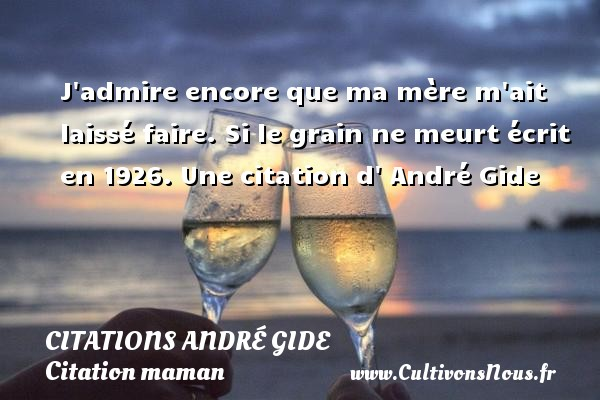 Citations André Gide - Citation maman - J admire encore que ma mère m ait laissé faire.  Si le grain ne meurt écrit en 1926. Une  citation  d  André Gide CITATIONS ANDRÉ GIDE