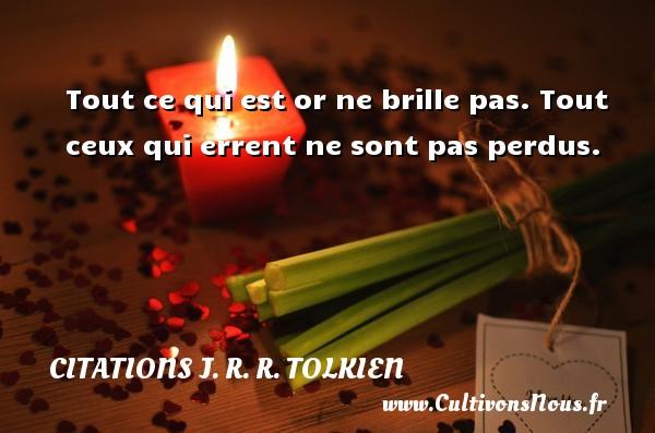 Citations J. R. R. Tolkien - Tout ce qui est or ne brille pas. Tout ceux qui errent ne sont pas perdus. Une citation de J. R. R. Tolkien CITATIONS J. R. R. TOLKIEN