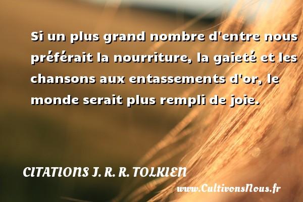 Citations J. R. R. Tolkien - Si un plus grand nombre d entre nous préférait la nourriture, la gaieté et les chansons aux entassements d or, le monde serait plus rempli de joie. Une citation de J. R. R. Tolkien CITATIONS J. R. R. TOLKIEN