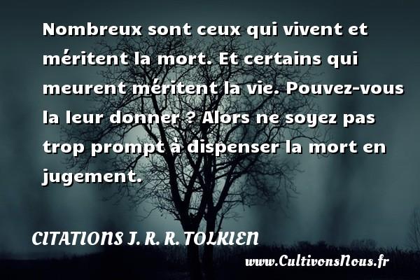 Citations J. R. R. Tolkien - Nombreux sont ceux qui vivent et méritent la mort. Et certains qui meurent méritent la vie. Pouvez-vous la leur donner ? Alors ne soyez pas trop prompt à dispenser la mort en jugement. Une citation de J. R. R. Tolkien CITATIONS J. R. R. TOLKIEN