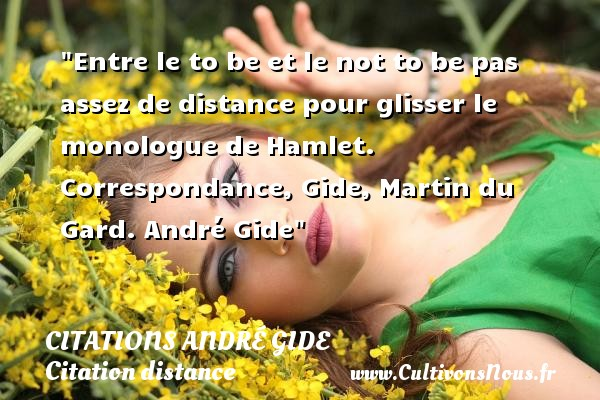 Citations - Citations André Gide - Citation distance - Entre le to be et le not to be pas assez de distance pour glisser le monologue de Hamlet.  Correspondance, Gide, Martin du Gard. André Gide   Une citation sur la distance CITATIONS ANDRÉ GIDE