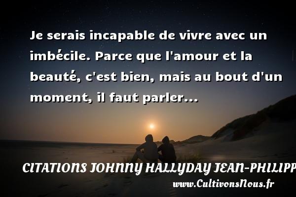Citations Johnny Hallyday Jean-PhilippeSmet - Je serais incapable de vivre avec un imbécile. Parce que l amour et la beauté, c est bien, mais au bout d un moment, il faut parler... Une citation de Johnny Hallyday CITATIONS JOHNNY HALLYDAY JEAN-PHILIPPESMET