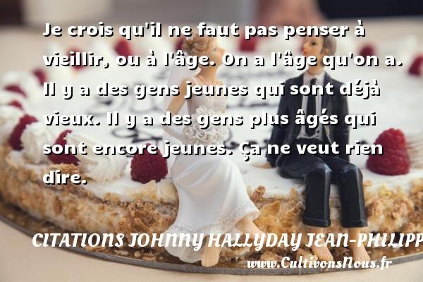 Citations Johnny Hallyday Jean-PhilippeSmet - Je crois qu il ne faut pas penser à vieillir, ou à l âge. On a l âge qu on a. Il y a des gens jeunes qui sont déjà vieux. Il y a des gens plus âgés qui sont encore jeunes. Ça ne veut rien dire. Une citation de Johnny Hallyday CITATIONS JOHNNY HALLYDAY JEAN-PHILIPPESMET