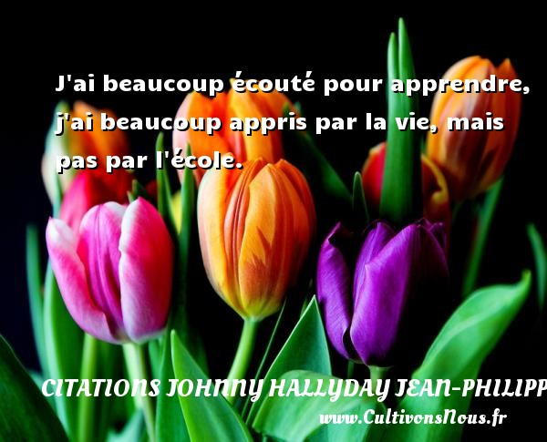 Citations Johnny Hallyday Jean-PhilippeSmet - J ai beaucoup écouté pour apprendre, j ai beaucoup appris par la vie, mais pas par l école. Une citation de Johnny Hallyday CITATIONS JOHNNY HALLYDAY JEAN-PHILIPPESMET