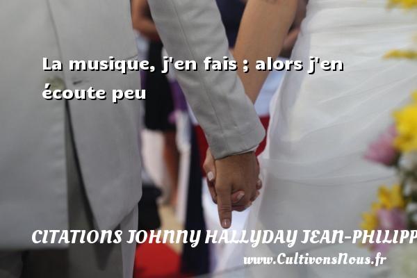 Citations Johnny Hallyday Jean-PhilippeSmet - La musique, j en fais ; alors j en écoute peu Une citation de Johnny Hallyday CITATIONS JOHNNY HALLYDAY JEAN-PHILIPPESMET