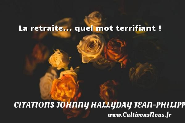 Citations Johnny Hallyday Jean-PhilippeSmet - La retraite... quel mot terrifiant ! Une citation de Johnny Hallyday CITATIONS JOHNNY HALLYDAY JEAN-PHILIPPESMET
