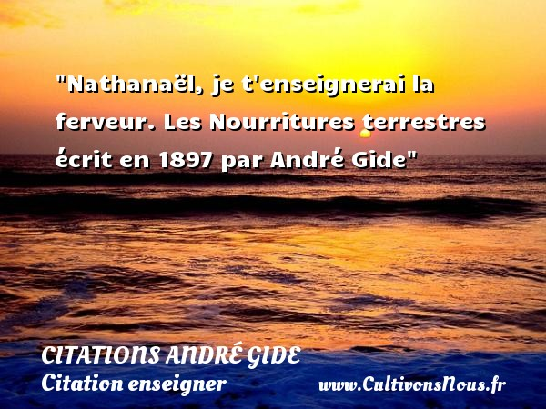 Citations - Citations André Gide - Citation enseigner - Nathanaël, je t enseignerai la ferveur.  Les Nourritures terrestres écrit en 1897 par André Gide   Une citation sur enseigner CITATIONS ANDRÉ GIDE