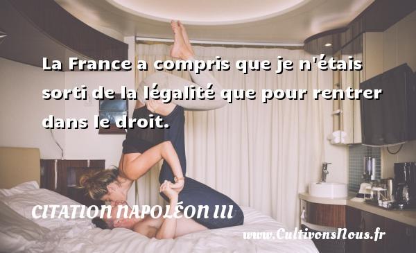 Citation Napoléon III - La France a compris que je n étais sorti de la légalité que pour rentrer dans le droit. Une citation de Napoléon III CITATION NAPOLÉON III