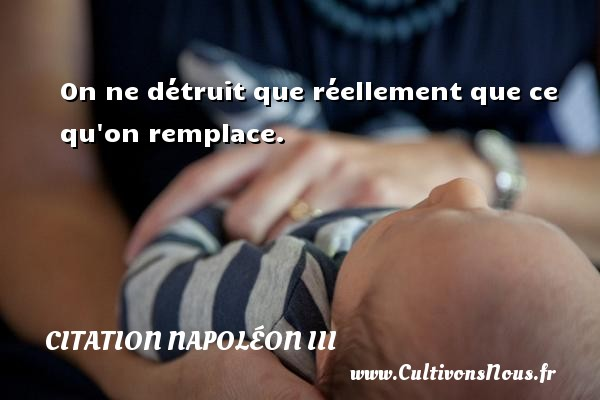 Citation Napoléon III - On ne détruit que réellement que ce qu on remplace. Une citation de Napoléon III CITATION NAPOLÉON III
