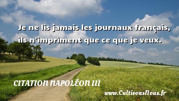 Citation Napoléon III - Je ne lis jamais les journaux français, ils n impriment que ce que je veux. Une citation de Napoléon III CITATION NAPOLÉON III