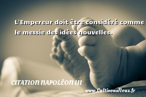 Citation Napoléon III - L Empereur doit être considéré comme le messie des idées nouvelles. Une citation de Napoléon III CITATION NAPOLÉON III