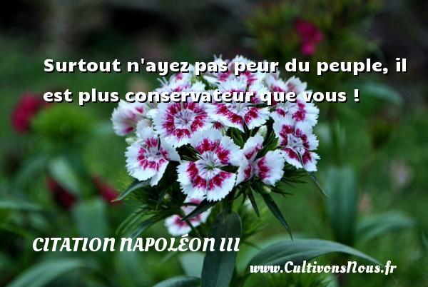 Citation Napoléon III - Surtout n ayez pas peur du peuple, il est plus conservateur que vous ! Une citation de Napoléon III CITATION NAPOLÉON III