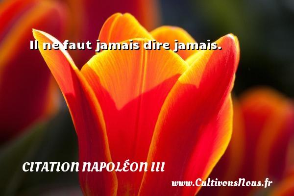 Il ne faut jamais dire jamais. Une citation de Napoléon III CITATION NAPOLÉON III - Citation Napoléon III