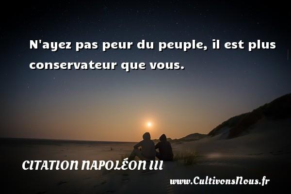 Citation Napoléon III - N ayez pas peur du peuple, il est plus conservateur que vous. Une citation de Napoléon III CITATION NAPOLÉON III